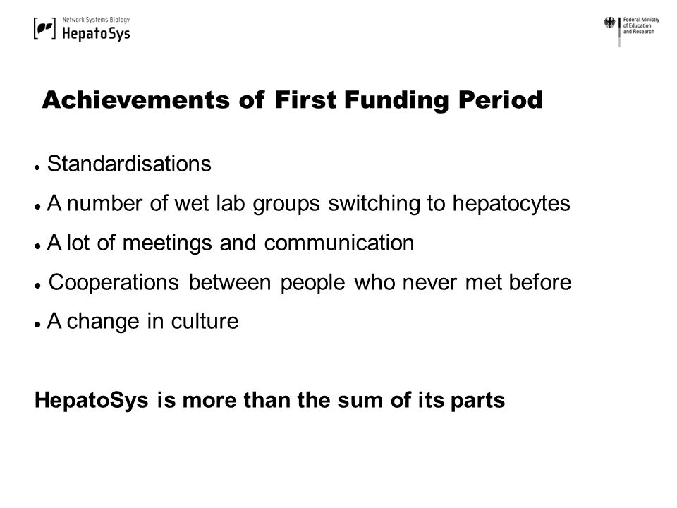Standardisations A number of wet lab groups switching to hepatocytes A lot of meetings and communication Cooperations between people who never met before A change in culture HepatoSys is more than the sum of its parts Achievements of First Funding Period