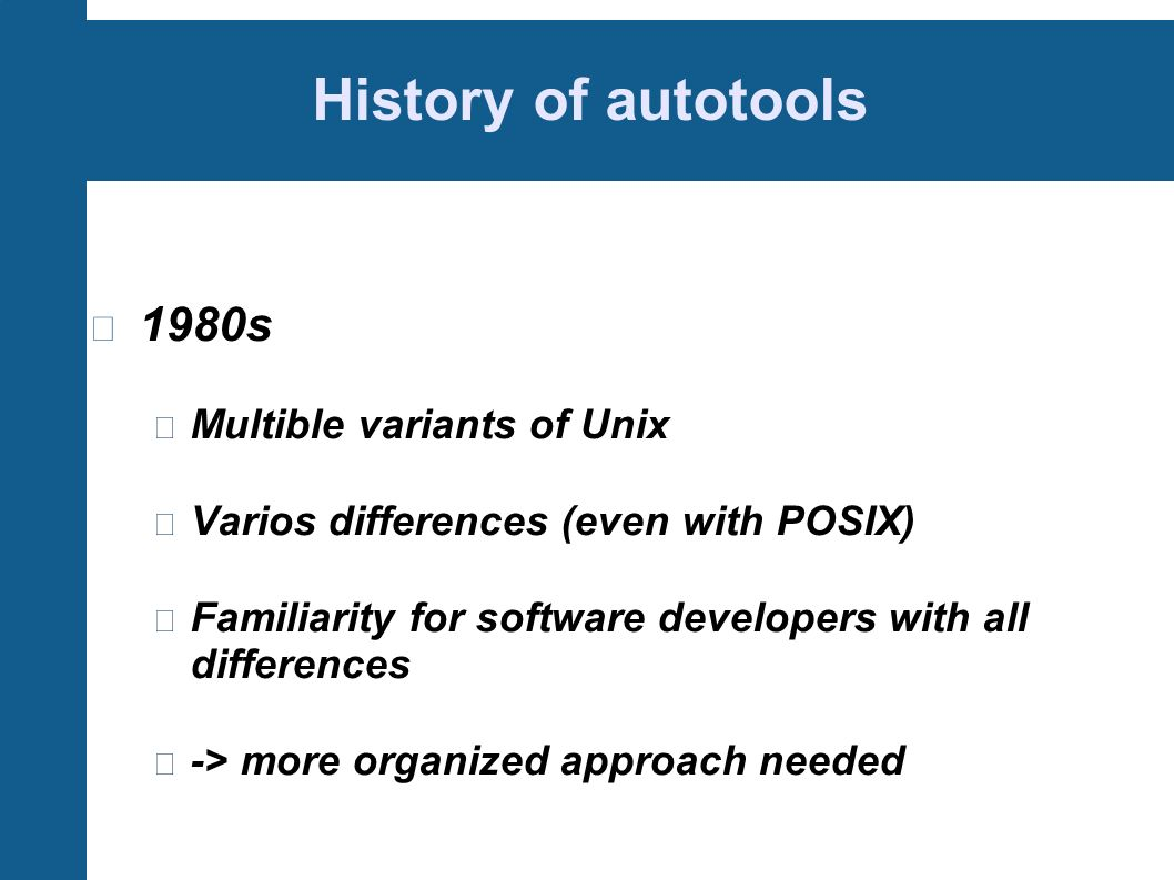 History of autotools 1980s Multible variants of Unix Varios differences (even with POSIX) Familiarity for software developers with all differences -> more organized approach needed