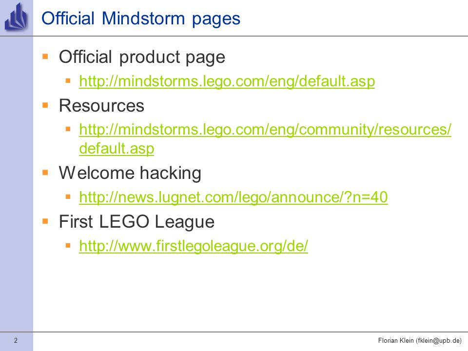 2Florian Klein (fklein@upb.de) Official Mindstorm pages Official product page http://mindstorms.lego.com/eng/default.asp Resources http://mindstorms.lego.com/eng/community/resources/ default.asp http://mindstorms.lego.com/eng/community/resources/ default.asp Welcome hacking http://news.lugnet.com/lego/announce/ n=40 First LEGO League http://www.firstlegoleague.org/de/