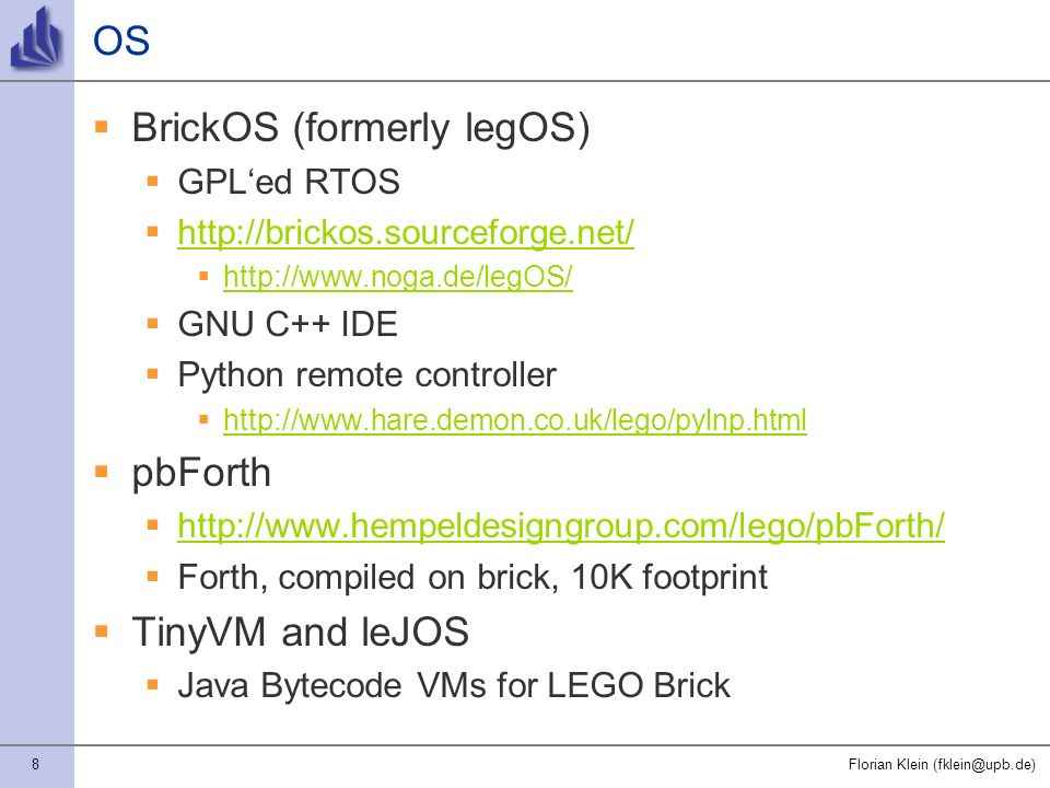8Florian Klein (fklein@upb.de) OS BrickOS (formerly legOS) GPLed RTOS http://brickos.sourceforge.net/ http://www.noga.de/legOS/ GNU C++ IDE Python remote controller http://www.hare.demon.co.uk/lego/pylnp.html pbForth http://www.hempeldesigngroup.com/lego/pbForth/ Forth, compiled on brick, 10K footprint TinyVM and leJOS Java Bytecode VMs for LEGO Brick