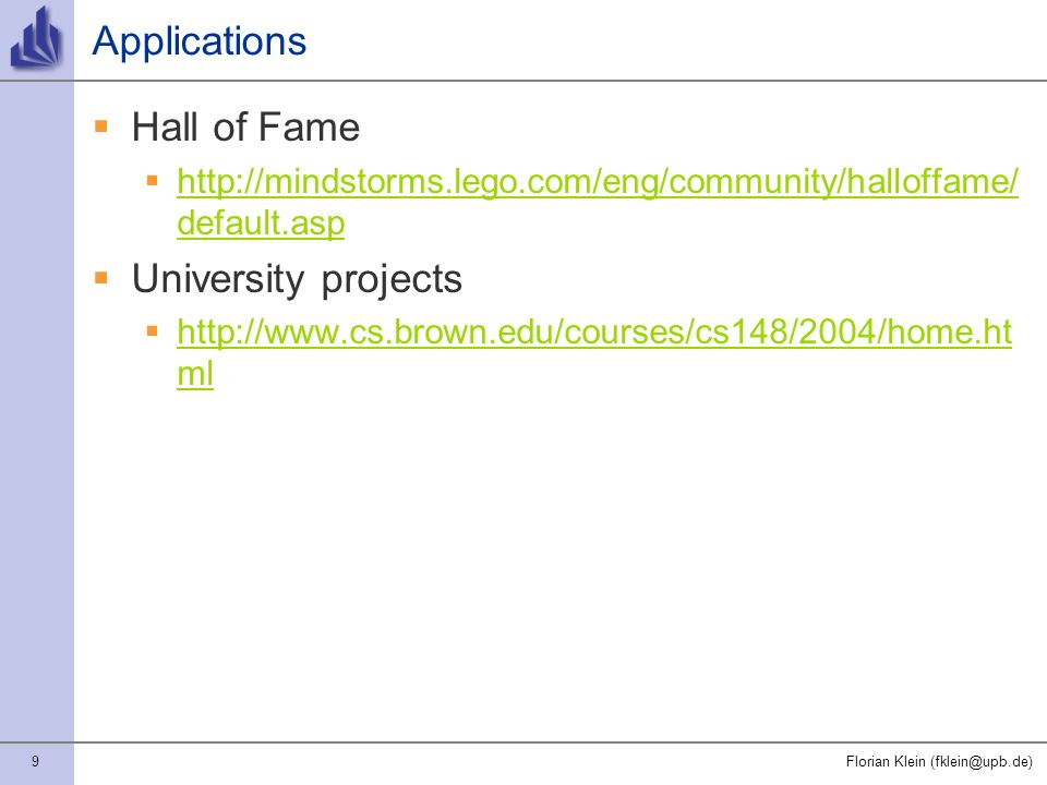 9Florian Klein (fklein@upb.de) Applications Hall of Fame http://mindstorms.lego.com/eng/community/halloffame/ default.asp http://mindstorms.lego.com/eng/community/halloffame/ default.asp University projects http://www.cs.brown.edu/courses/cs148/2004/home.ht ml http://www.cs.brown.edu/courses/cs148/2004/home.ht ml