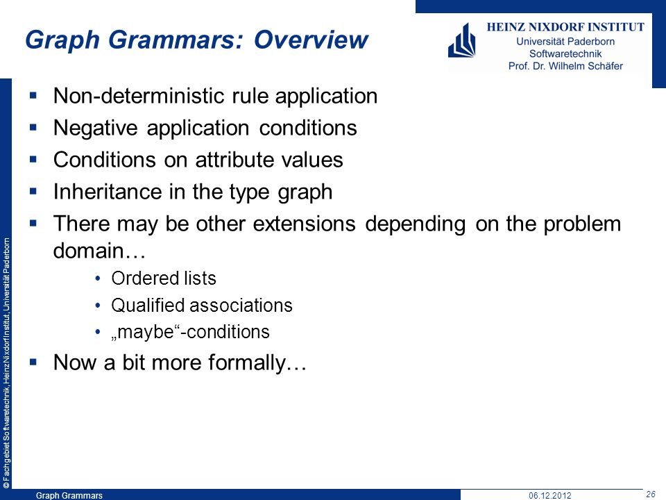 © Fachgebiet Softwaretechnik, Heinz Nixdorf Institut, Universität Paderborn 26 Graph Grammars06.12.2012 Graph Grammars: Overview Non-deterministic rule application Negative application conditions Conditions on attribute values Inheritance in the type graph There may be other extensions depending on the problem domain… Ordered lists Qualified associations maybe-conditions Now a bit more formally…