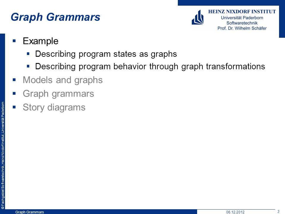 © Fachgebiet Softwaretechnik, Heinz Nixdorf Institut, Universität Paderborn 3 Graph Grammars06.12.2012 Graph Grammars Example Describing program states as graphs Describing program behavior through graph transformations Models and graphs Graph grammars Story diagrams