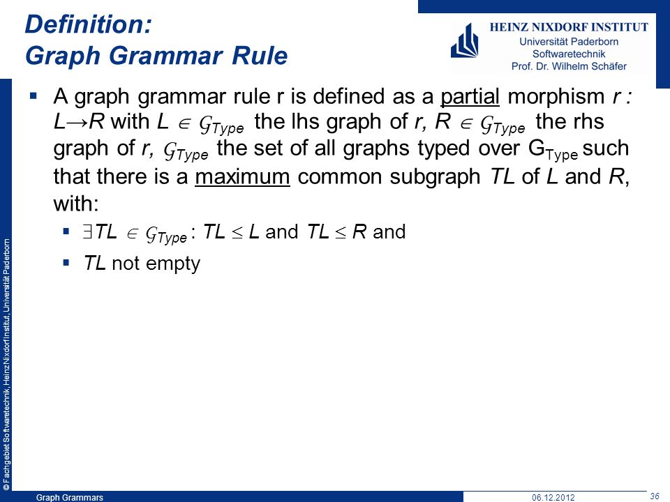© Fachgebiet Softwaretechnik, Heinz Nixdorf Institut, Universität Paderborn 36 Graph Grammars06.12.2012 Definition: Graph Grammar Rule A graph grammar rule r is defined as a partial morphism r : LR with L G Type the lhs graph of r, R G Type the rhs graph of r, G Type the set of all graphs typed over G Type such that there is a maximum common subgraph TL of L and R, with: TL G Type : TL L and TL R and TL not empty