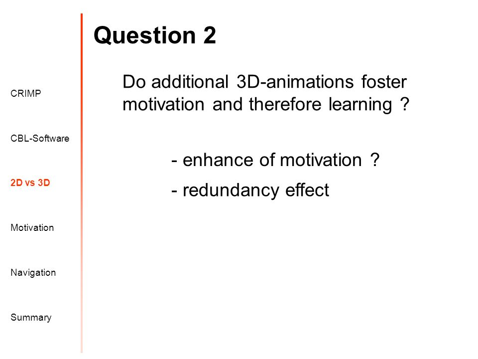 Question 2 Motivation CRIMP 2D vs 3D CBL-Software Navigation Summary Do additional 3D-animations foster motivation and therefore learning .