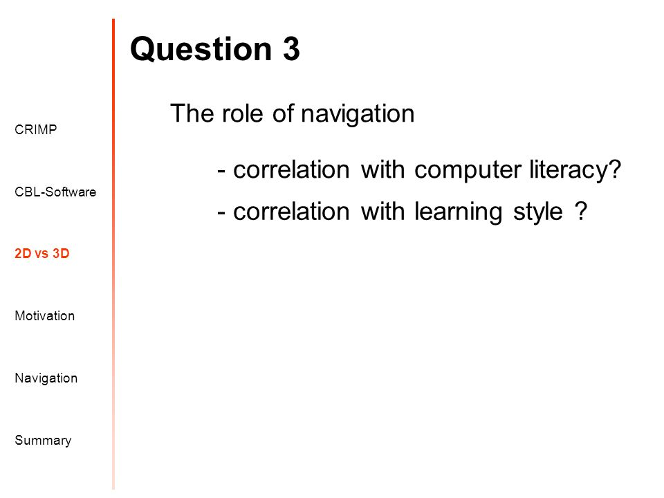 Question 3 Motivation CRIMP 2D vs 3D CBL-Software Navigation Summary The role of navigation - correlation with computer literacy.