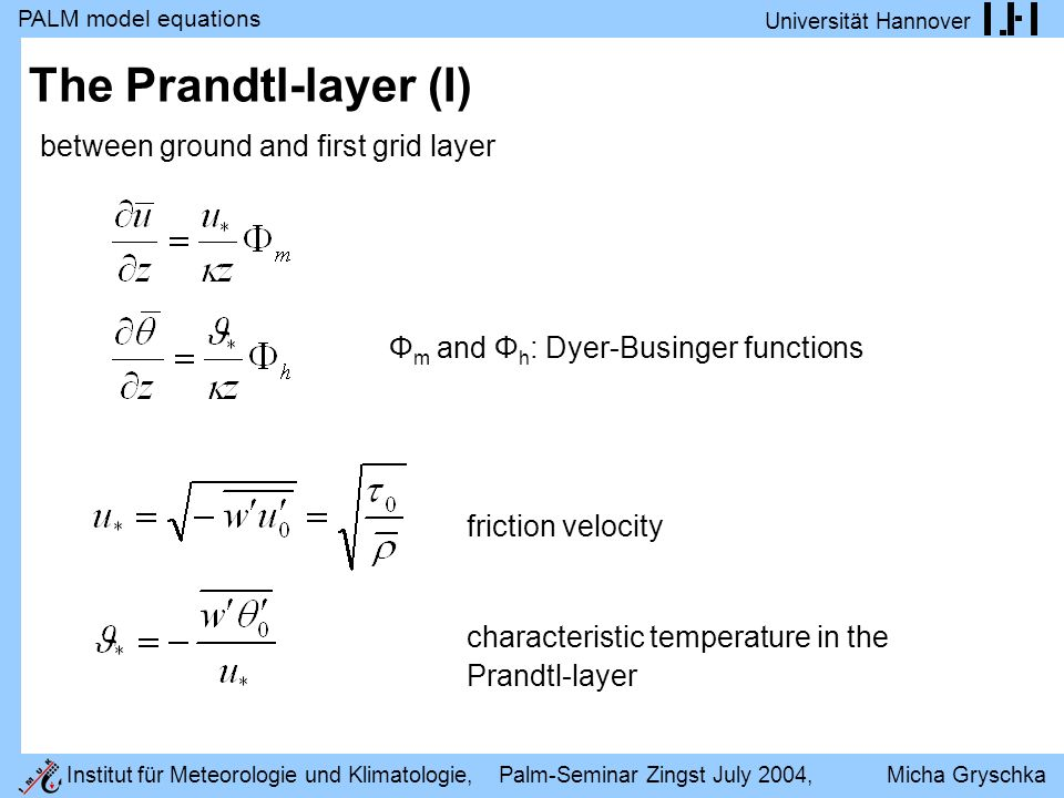 PALM model equations Universität Hannover Institut für Meteorologie und Klimatologie, Palm-Seminar Zingst July 2004, Micha Gryschka The Prandtl-layer (I) Φ m and Φ h : Dyer-Businger functions friction velocity characteristic temperature in the Prandtl-layer between ground and first grid layer