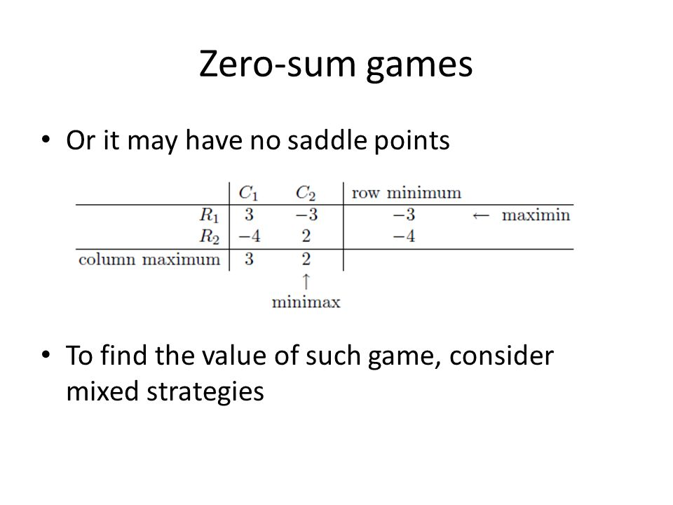 Zero-sum games Or it may have no saddle points To find the value of such game, consider mixed strategies