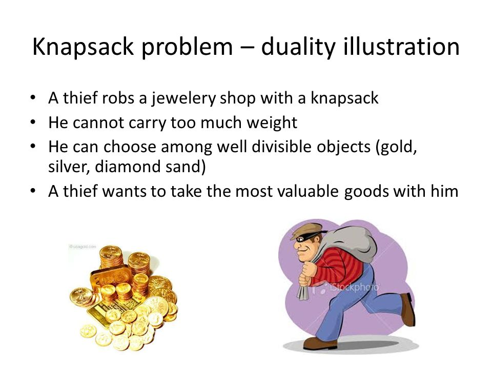Knapsack problem – duality illustration A thief robs a jewelery shop with a knapsack He cannot carry too much weight He can choose among well divisible objects (gold, silver, diamond sand) A thief wants to take the most valuable goods with him
