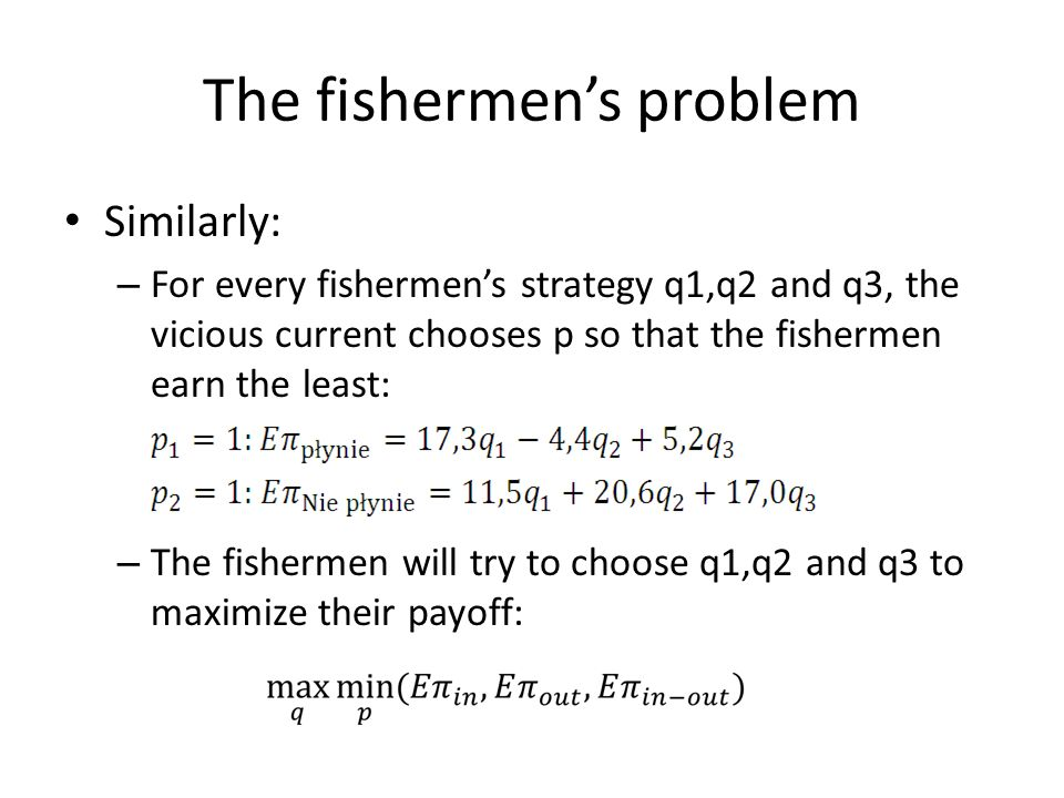 The fishermens problem Similarly: – For every fishermens strategy q1,q2 and q3, the vicious current chooses p so that the fishermen earn the least: – The fishermen will try to choose q1,q2 and q3 to maximize their payoff: