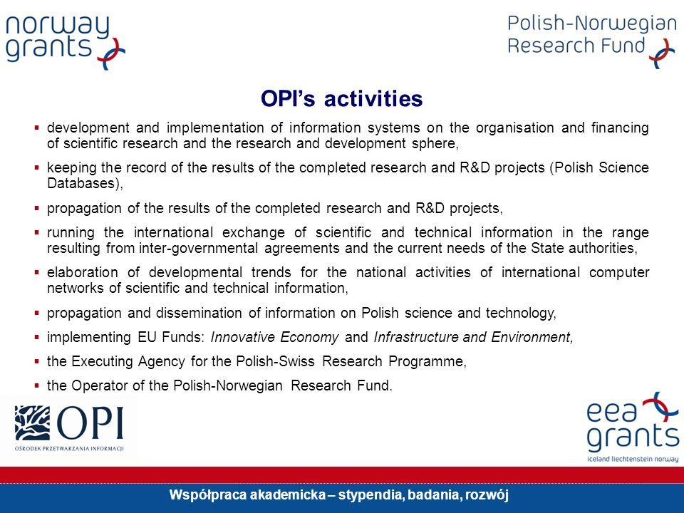 Współpraca akademicka – stypendia, badania, rozwój OPIs activities development and implementation of information systems on the organisation and financing of scientific research and the research and development sphere, keeping the record of the results of the completed research and R&D projects (Polish Science Databases), propagation of the results of the completed research and R&D projects, running the international exchange of scientific and technical information in the range resulting from inter-governmental agreements and the current needs of the State authorities, elaboration of developmental trends for the national activities of international computer networks of scientific and technical information, propagation and dissemination of information on Polish science and technology, implementing EU Funds: Innovative Economy and Infrastructure and Environment, the Executing Agency for the Polish-Swiss Research Programme, the Operator of the Polish-Norwegian Research Fund.