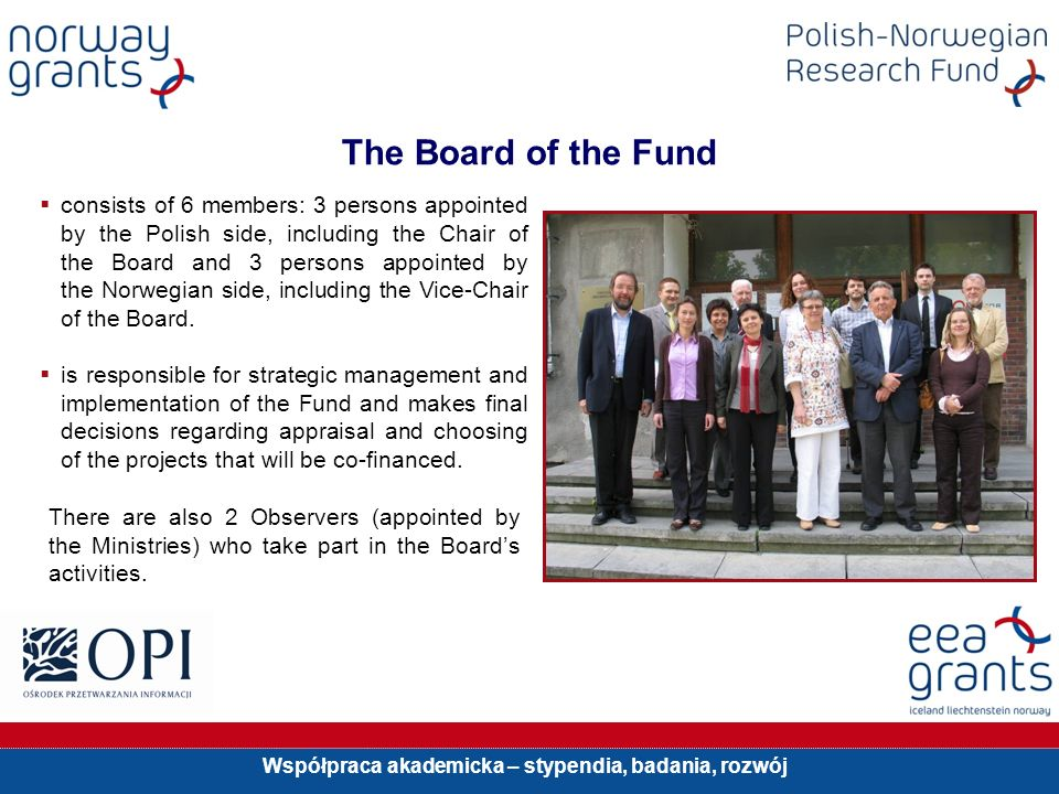 Współpraca akademicka – stypendia, badania, rozwój consists of 6 members: 3 persons appointed by the Polish side, including the Chair of the Board and 3 persons appointed by the Norwegian side, including the Vice-Chair of the Board.