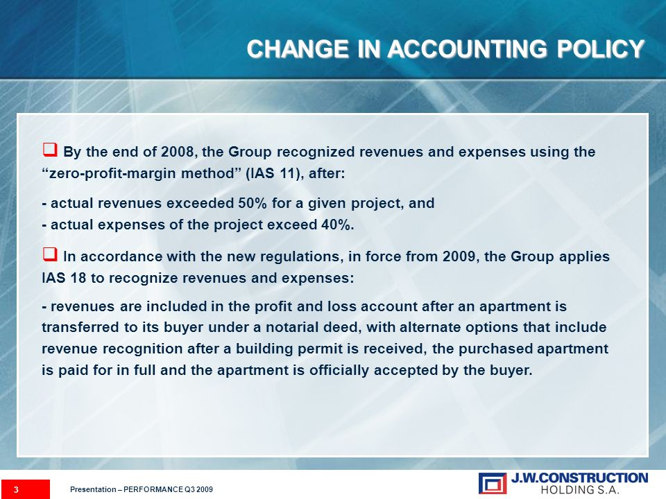 3 CHANGE IN ACCOUNTING POLICY By the end of 2008, the Group recognized revenues and expenses using the zero-profit-margin method (IAS 11), after: - actual revenues exceeded 50% for a given project, and - actual expenses of the project exceed 40%.