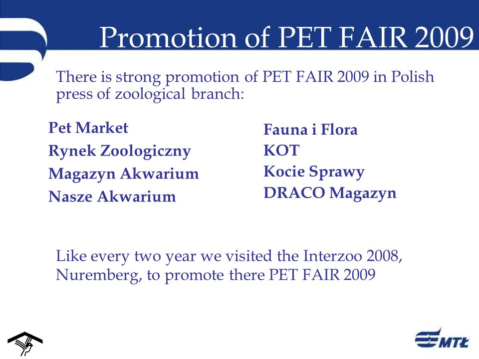 Promotion of PET FAIR 2009 There is strong promotion of PET FAIR 2009 in Polish press of zoological branch: Like every two year we visited the Interzoo 2008, Nuremberg, to promote there PET FAIR 2009 Fauna i Flora KOT Kocie Sprawy DRACO Magazyn Pet Market Rynek Zoologiczny Magazyn Akwarium Nasze Akwarium