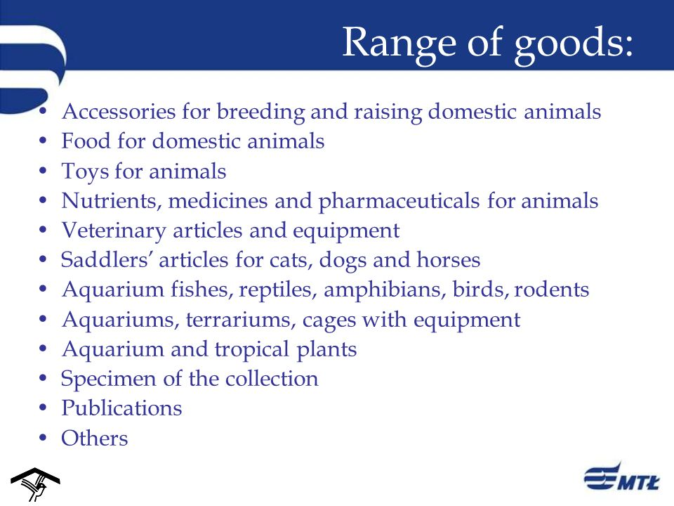 Range of goods: Accessories for breeding and raising domestic animals Food for domestic animals Toys for animals Nutrients, medicines and pharmaceuticals for animals Veterinary articles and equipment Saddlers articles for cats, dogs and horses Aquarium fishes, reptiles, amphibians, birds, rodents Aquariums, terrariums, cages with equipment Aquarium and tropical plants Specimen of the collection Publications Others