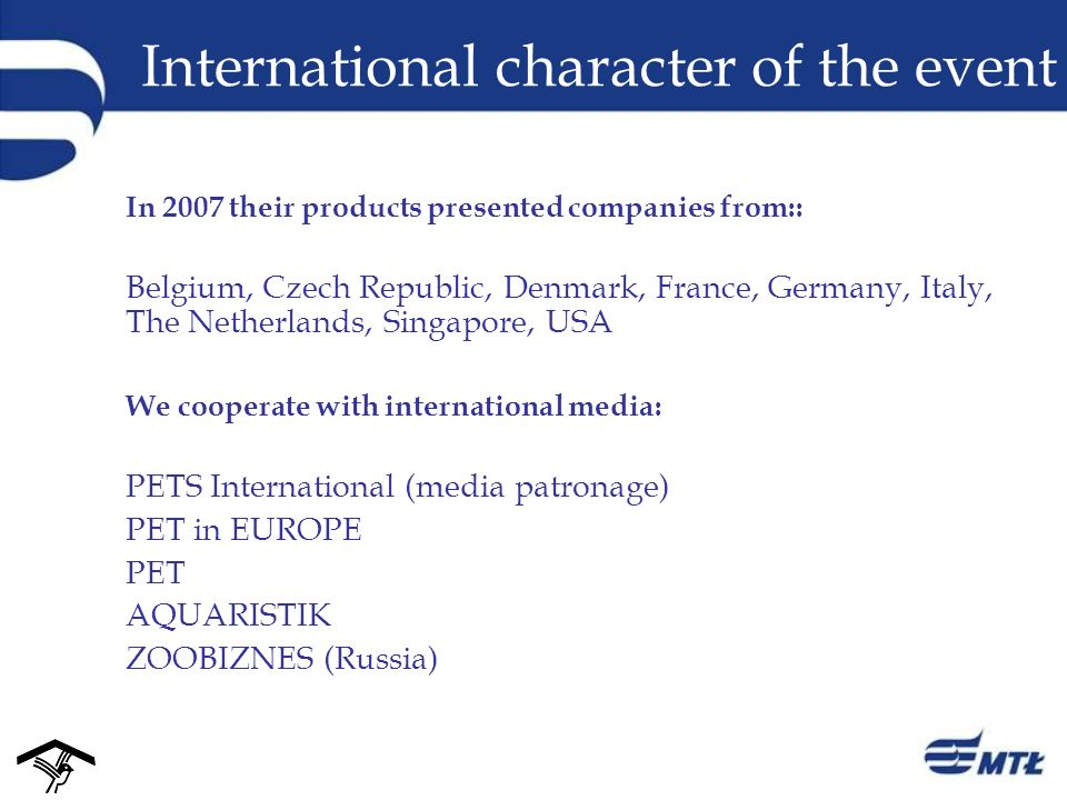 International character of the event In 2007 their products presented companies from:: Belgium, Czech Republic, Denmark, France, Germany, Italy, The Netherlands, Singapore, USA We cooperate with international media: PETS International (media patronage) PET in EUROPE PET AQUARISTIK ZOOBIZNES (Russia)