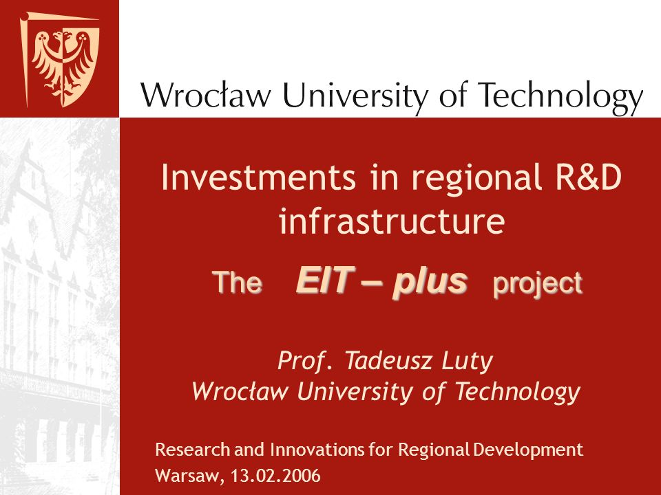 Investments in regional R & D infrastructure Research and Innovations for Regional Development Warsaw, 13.02.2006 The EIT – plus project Prof.