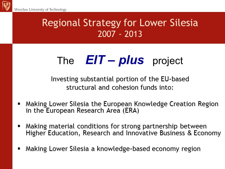 Regional Strategy for Lower Silesia 2007 - 2013 Investing substantial portion of the EU-based structural and cohesion funds into: Making Lower Silesia the European Knowledge Creation Region in the European Research Area (ERA) Making Lower Silesia the European Knowledge Creation Region in the European Research Area (ERA) Making material conditions for strong partnership between Higher Education, Research and Innovative Business & Economy Making material conditions for strong partnership between Higher Education, Research and Innovative Business & Economy Making Lower Silesia a knowledge-based economy region Making Lower Silesia a knowledge-based economy region The EIT – plus project