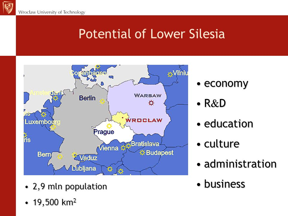 Potential of Lower Silesia economyeconomy R & DR & D educationeducation cultureculture administrationadministration businessbusiness 2,9 mln population2,9 mln population 19,500 km 219,500 km 2