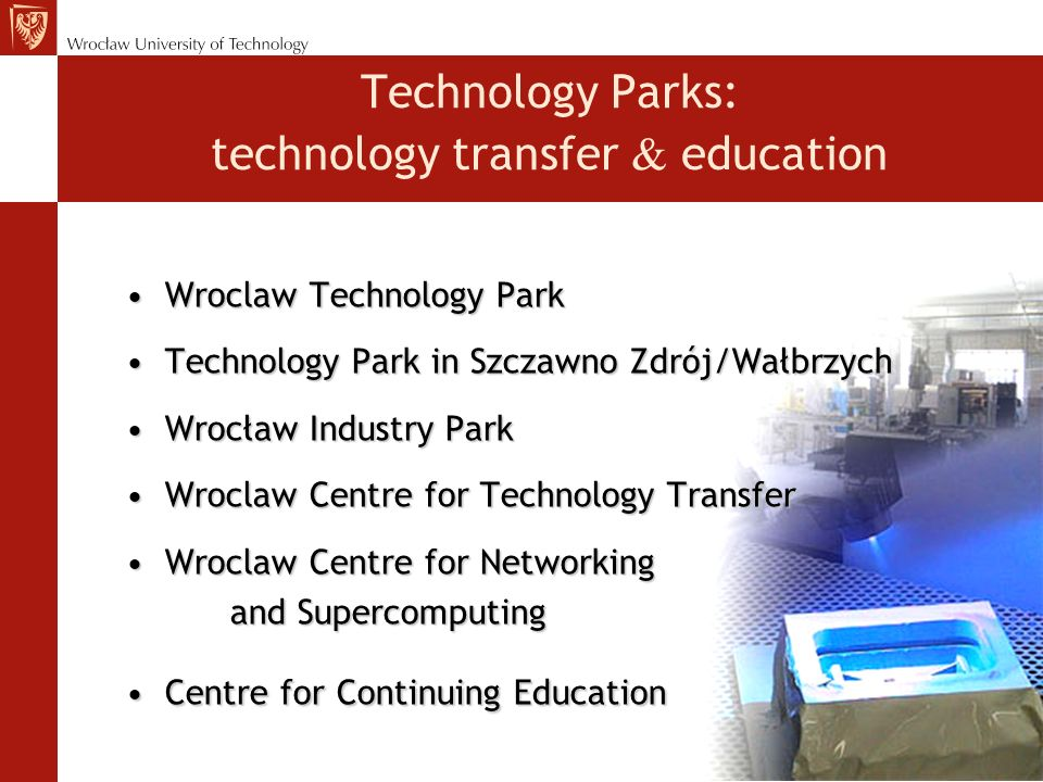 Technology Parks: technology transfer education Wroclaw Technology ParkWroclaw Technology Park Technology Park in Szczawno Zdrój/WałbrzychTechnology Park in Szczawno Zdrój/Wałbrzych Wrocław Industry ParkWrocław Industry Park Wroclaw Centre for Technology TransferWroclaw Centre for Technology Transfer Wroclaw Centre for NetworkingWroclaw Centre for Networking and Supercomputing Centre for Continuing EducationCentre for Continuing Education