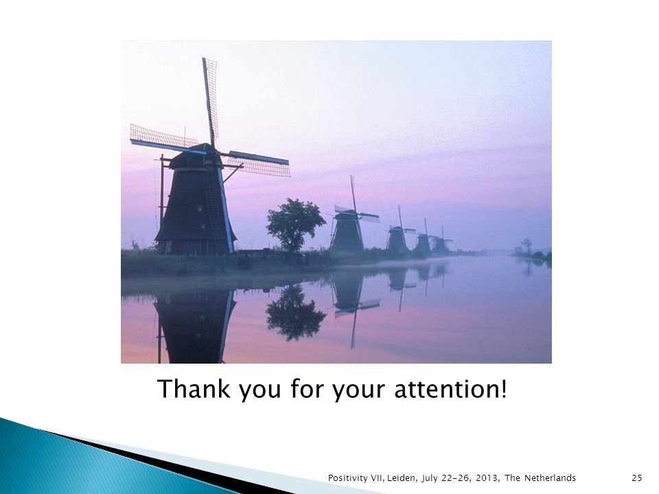 Thank you for your attention! 25Positivity VII, Leiden, July 22-26, 2013, The Netherlands