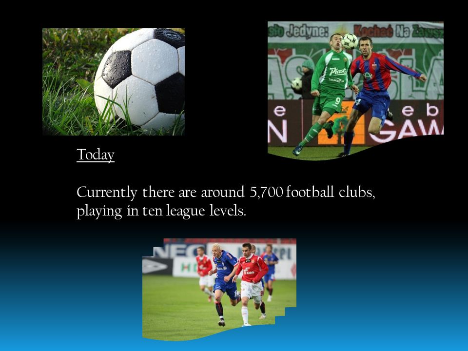 Today Currently there are around 5,700 football clubs, playing in ten league levels.