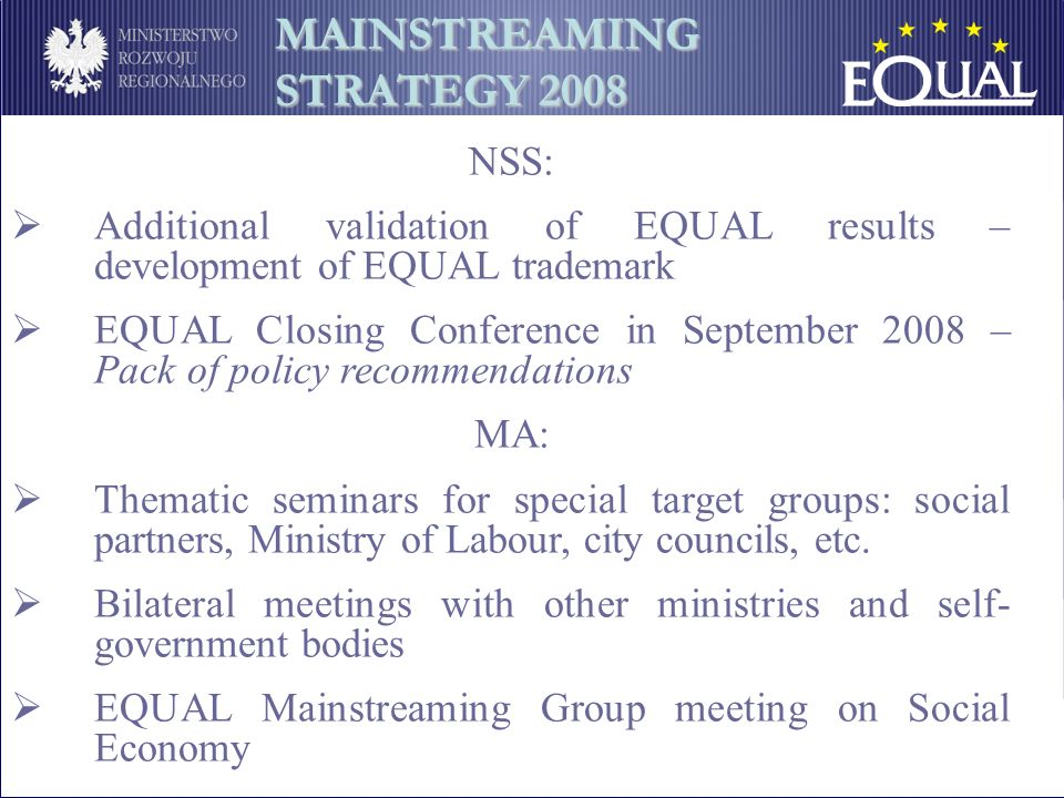 NSS: Additional validation of EQUAL results – development of EQUAL trademark EQUAL Closing Conference in September 2008 – Pack of policy recommendations MA: Thematic seminars for special target groups: social partners, Ministry of Labour, city councils, etc.