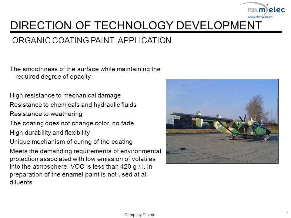 DIRECTION OF TECHNOLOGY DEVELOPMENT 7 Company Private The smoothness of the surface while maintaining the required degree of opacity High resistance to mechanical damage Resistance to chemicals and hydraulic fluids Resistance to weathering The coating does not change color, no fade High durability and flexibility Unique mechanism of curing of the coating Meets the demanding requirements of environmental protection associated with low emission of volatiles into the atmosphere.
