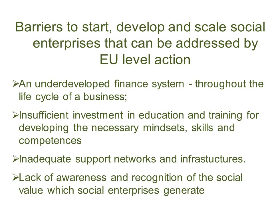 Barriers to start, develop and scale social enterprises that can be addressed by EU level action An underdeveloped finance system - throughout the life cycle of a business; Insufficient investment in education and training for developing the necessary mindsets, skills and competences Inadequate support networks and infrastuctures.