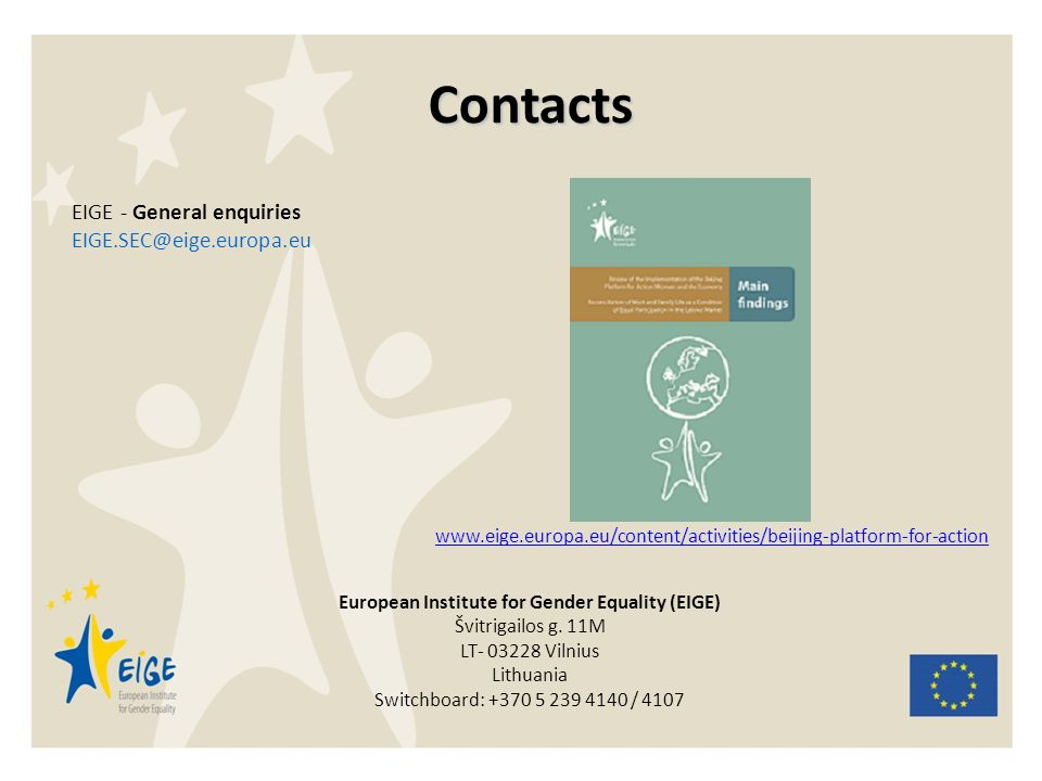 Contacts EIGE - General enquiries EIGE.SEC@eige.europa.eu www.eige.europa.eu/content/activities/beijing-platform-for-action European Institute for Gender Equality (EIGE) Švitrigailos g.