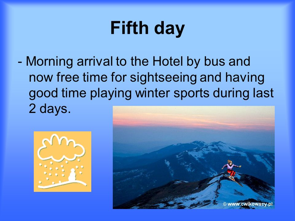 Fifth day - Morning arrival to the Hotel by bus and now free time for sightseeing and having good time playing winter sports during last 2 days.