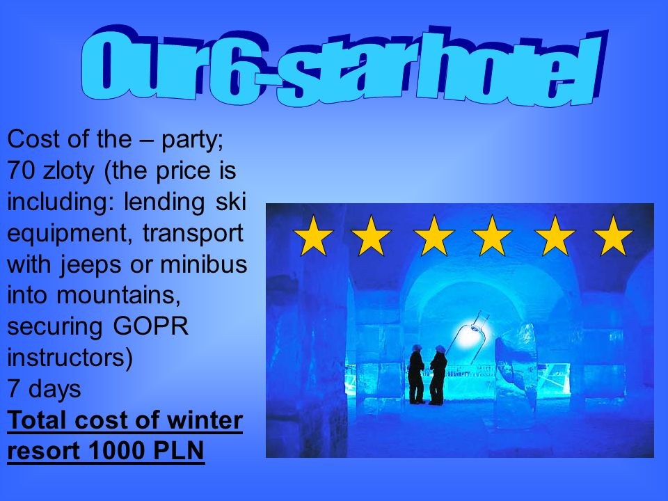 Cost of the – party; 70 zloty (the price is including: lending ski equipment, transport with jeeps or minibus into mountains, securing GOPR instructors) 7 days Total cost of winter resort 1000 PLN