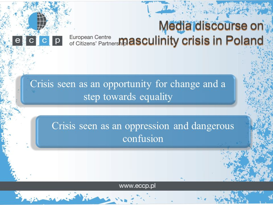 Media discourse on masculinity crisis in Poland Crisis seen as an opportunity for change and a step towards equality Crisis seen as an oppression and dangerous confusion