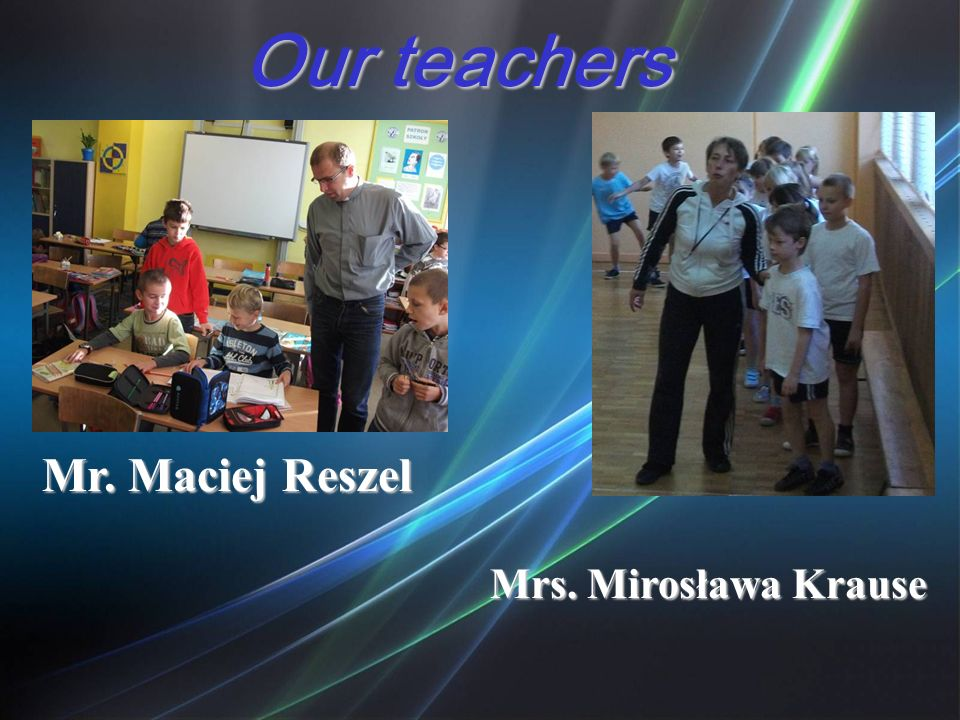 Our teachers Mr. Maciej Reszel Mrs. Mirosława Krause
