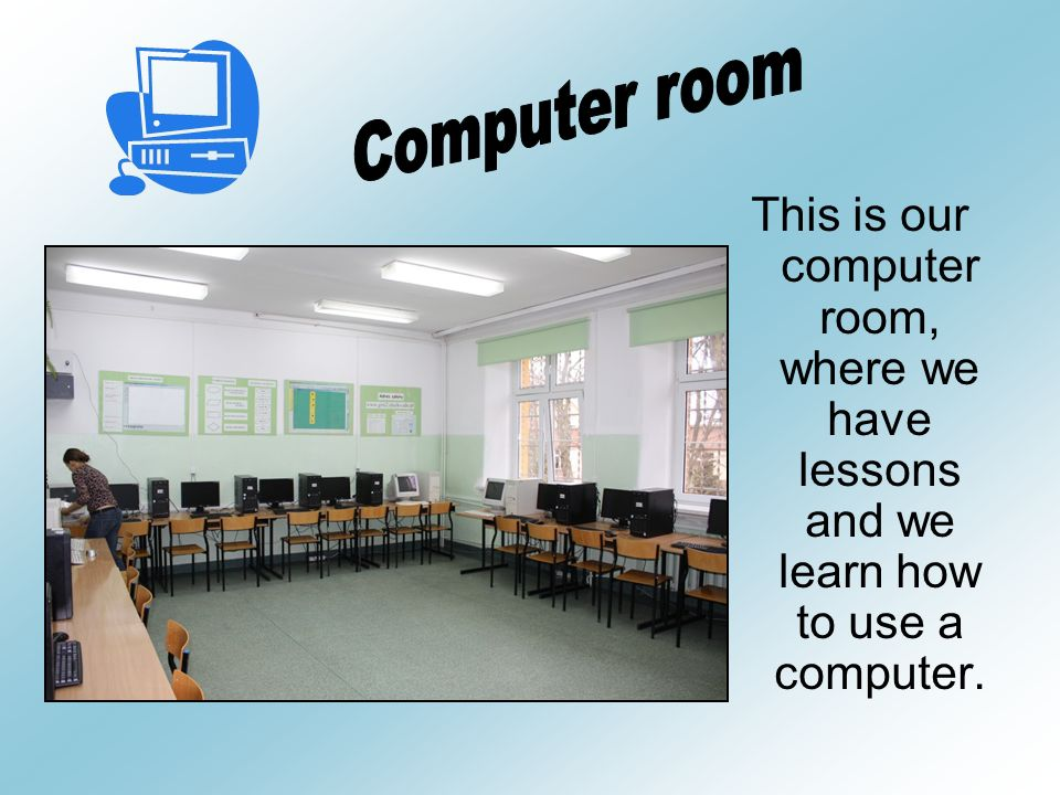 This is our computer room, where we have lessons and we learn how to use a computer.