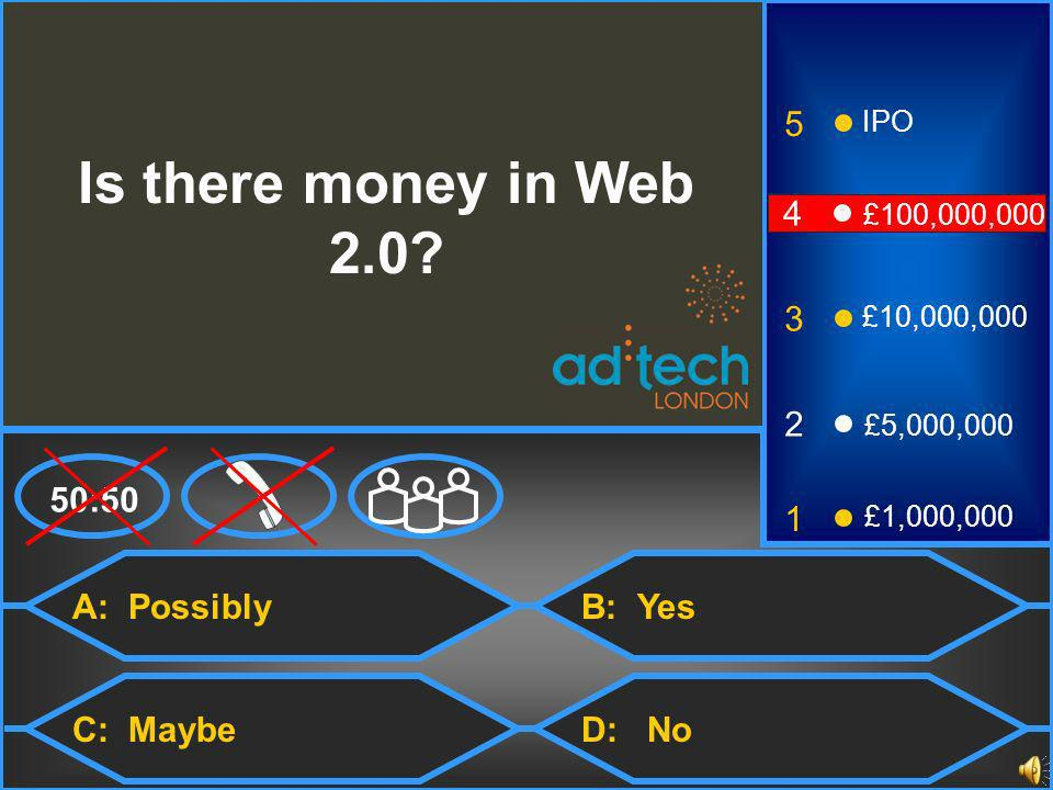A: Possibly C: Maybe B: Yes D: No 50:50 3 2 1 £5,000,000 £1,000,000 £10,000,000 4 £100,000,000 5 IPO Is there money in Web 2.0