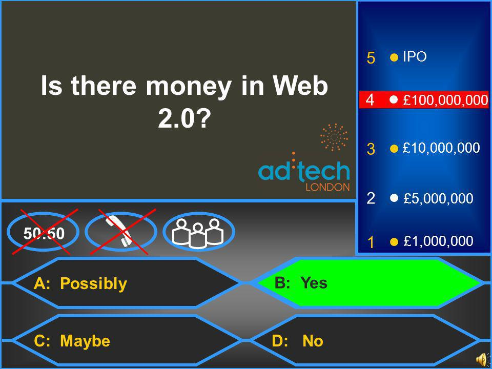 A: Possibly C: MaybeD: No 50:50 3 2 1 £5,000,000 £1,000,000 £10,000,000 4 £100,000,000 5 IPO Is there money in Web 2.0.