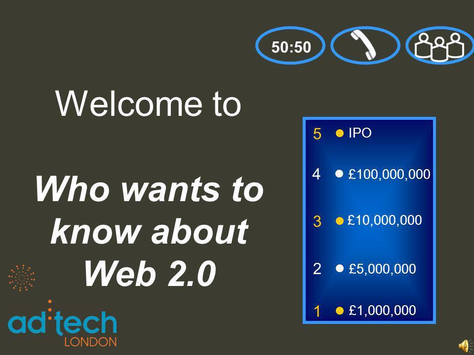 3 2 1 £5,000,000 Welcome to Who wants to know about Web 2.0 50:50 £1,000,000 £10,000,000 4 £100,000,000 5 IPO