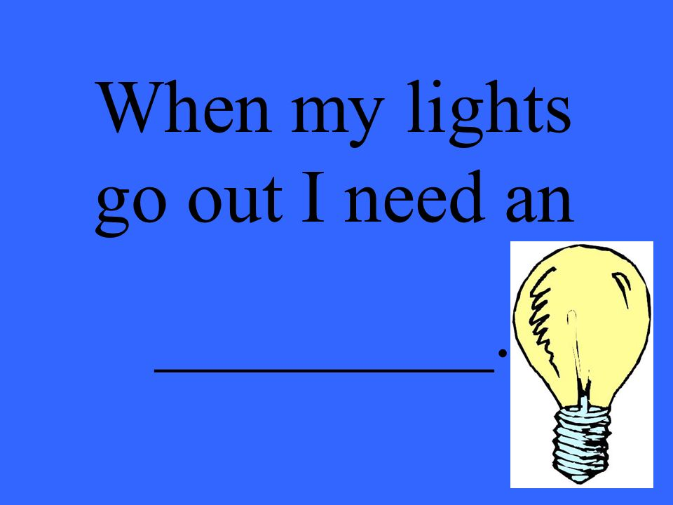 When my lights go out I need an _________.