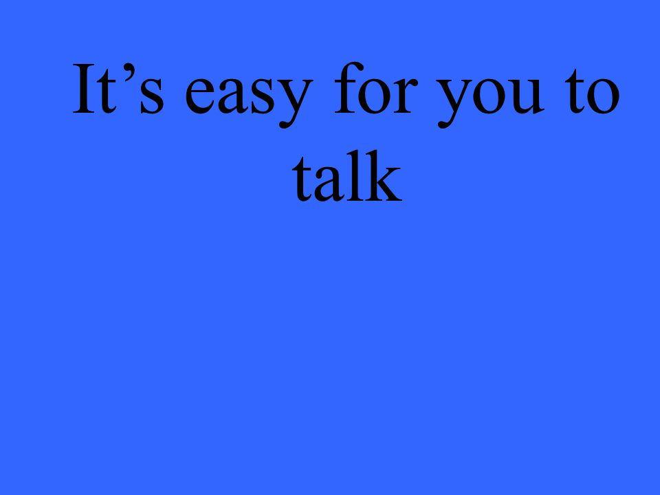 Its easy for you to talk