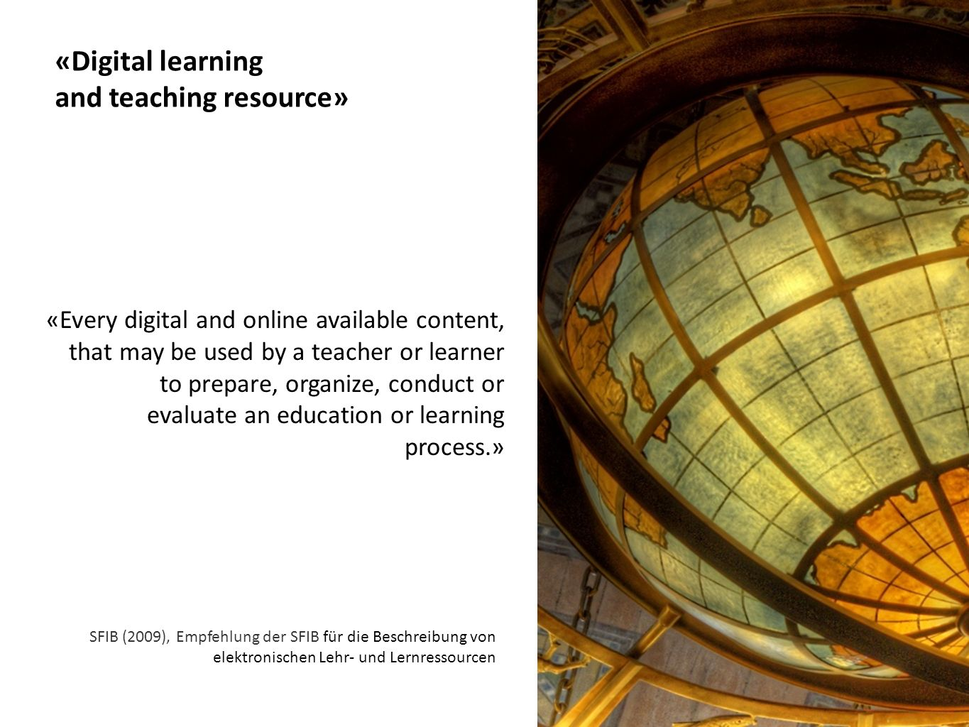 SFIB (2009), Empfehlung der SFIB für die Beschreibung von elektronischen Lehr- und Lernressourcen «Digital learning and teaching resource» «Every digital and online available content, that may be used by a teacher or learner to prepare, organize, conduct or evaluate an education or learning process.»