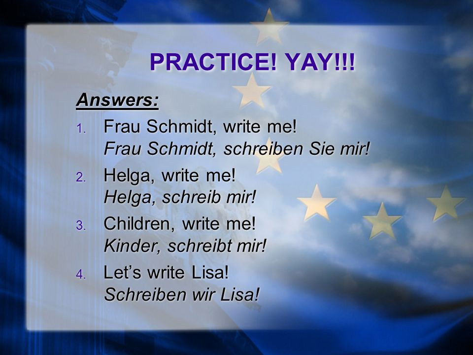 PRACTICE. YAY!!. Translate the following commands into German: 1.