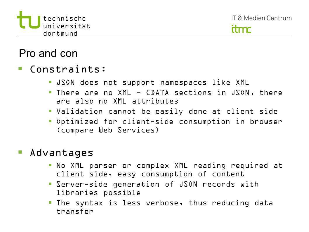 technische universität dortmund Pro and con Constraints: JSON does not support namespaces like XML There are no XML - CDATA sections in JSON, there are also no XML attributes Validation cannot be easily done at client side Optimized for client-side consumption in browser (compare Web Services) Advantages No XML parser or complex XML reading required at client side, easy consumption of content Server-side generation of JSON records with libraries possible The syntax is less verbose, thus reducing data transfer 11