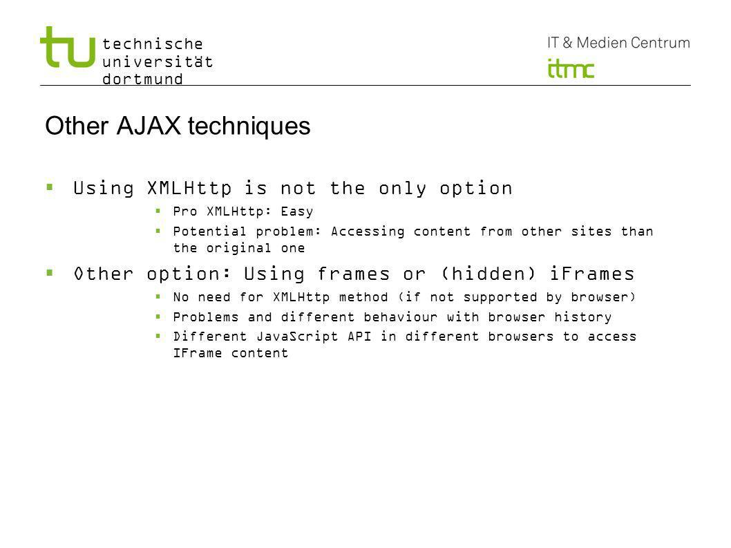technische universität dortmund Other AJAX techniques Using XMLHttp is not the only option Pro XMLHttp: Easy Potential problem: Accessing content from other sites than the original one Other option: Using frames or (hidden) iFrames No need for XMLHttp method (if not supported by browser) Problems and different behaviour with browser history Different JavaScript API in different browsers to access IFrame content 13 https://www6.software.ibm.com/developerworks/education/x-ajaxtrans/x-ajaxtrans-a4.pdf