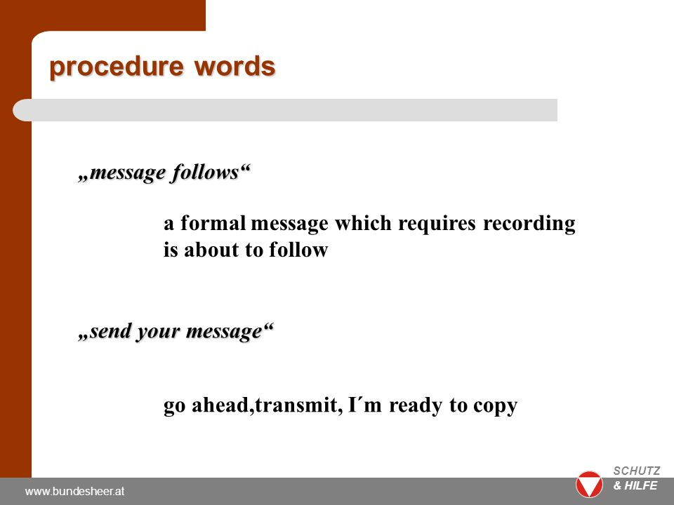 www.bundesheer.at SCHUTZ & HILFE message follows a formal message which requires recording is about to follow send your message go ahead,transmit, I´m ready to copy procedure words
