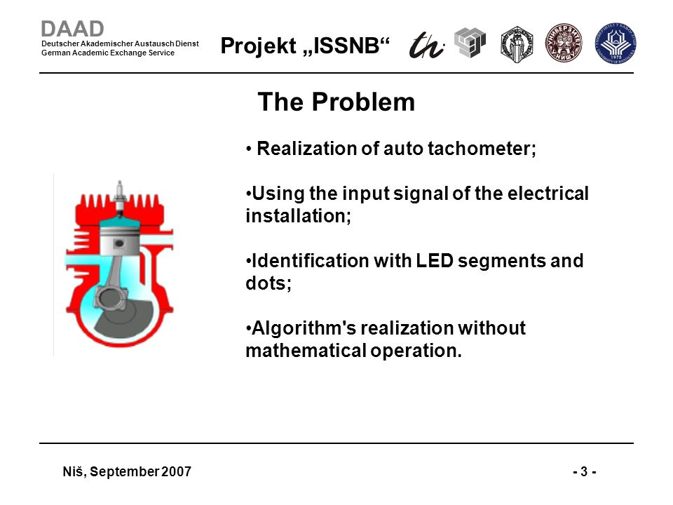 Projekt ISSNB Niš, September 2007- 3 - DAAD Deutscher Akademischer Austausch Dienst German Academic Exchange Service The Problem Realization of auto tachometer; Using the input signal of the electrical installation; Identification with LED segments and dots; Algorithm s realization without mathematical operation.