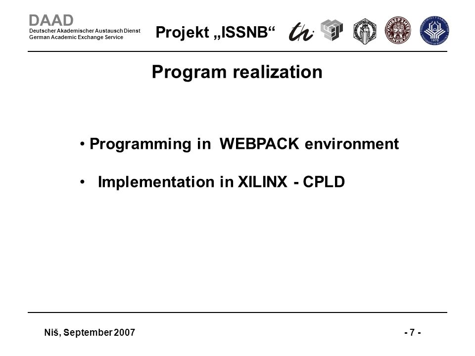 Projekt ISSNB Niš, September 2007- 7 - DAAD Deutscher Akademischer Austausch Dienst German Academic Exchange Service Program realization Programming in WEBPACK environment Implementation in XILINX - CPLD
