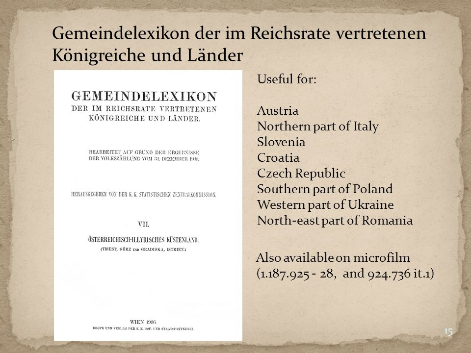 Gemeindelexikon der im Reichsrate vertretenen Königreiche und Länder Useful for: Austria Northern part of Italy Slovenia Croatia Czech Republic Southern part of Poland Western part of Ukraine North-east part of Romania 15 Also available on microfilm (1.187.925 - 28, and 924.736 it.1)