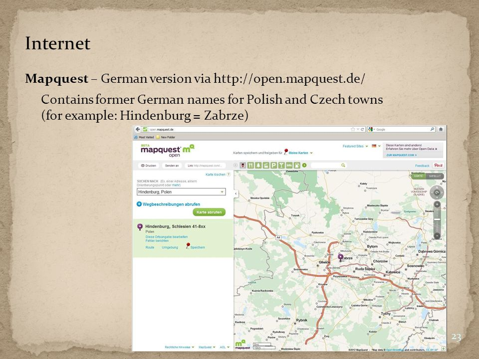 Internet Mapquest – German version via http://open.mapquest.de/ 23 Contains former German names for Polish and Czech towns (for example: Hindenburg = Zabrze)