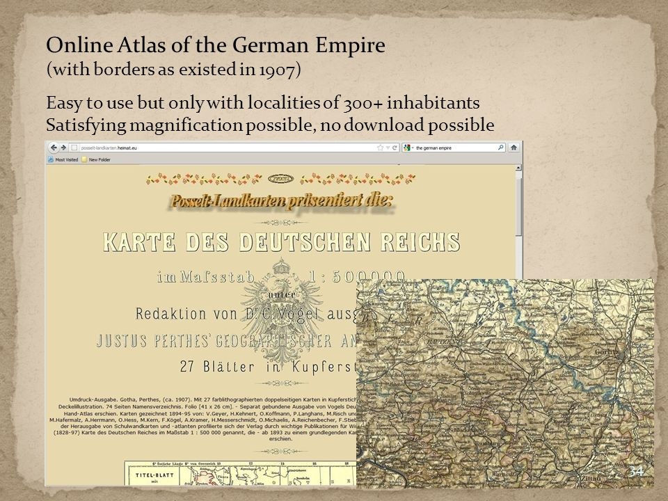 Online Atlas of the German Empire (with borders as existed in 1907) 34 Easy to use but only with localities of 300+ inhabitants Satisfying magnification possible, no download possible
